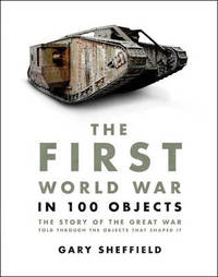 The First World War in 100 Objects by Gary Sheffield