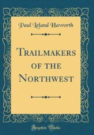 Trailmakers of the Northwest (Classic Reprint) by Paul Leland Haworth image