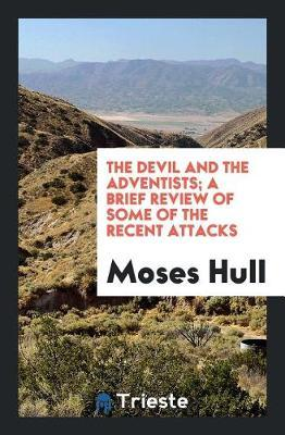 The Devil and the Adventists; A Brief Review of Some of the Recent Attacks by Moses Hull