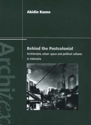 Behind the Postcolonial by Abidin Kusno