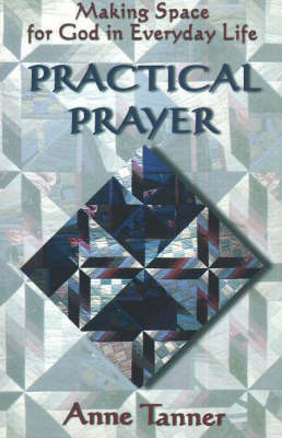 Practical Prayer: Making Space for God in Everyday Life by Anne Tanner