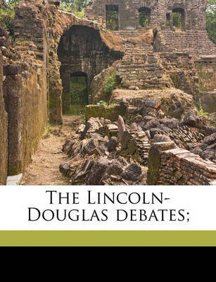 The Lincoln-Douglas Debates; by Abraham Lincoln