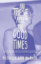 And These Are the Good Times: A Chicago Gal Riffs on Death, Sex, Life, Dancing, Writing, Wonder, Loneliness, Place, Family, Faith, Coffee, and the FBI (Among Other Things) by Patricia Ann McNair image
