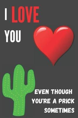 I Love You Even Though You're A Prick Sometimes by Herbs Report