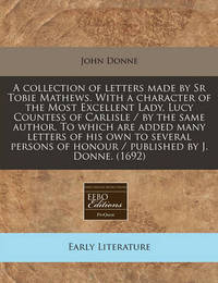 A Collection of Letters Made by Sr Tobie Mathews. with a Character of the Most Excellent Lady, Lucy Countess of Carlisle / By the Same Author. to Which Are Added Many Letters of His Own to Several Persons of Honour / Published by J. Donne. (1692) by John Donne