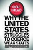 Cheap Threats: Why the United States Struggles to Coerce Weak States by Dianne Pfundstein Chamberlain