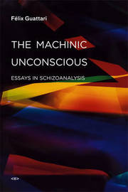 The Machinic Unconscious by Felix Guattari