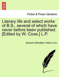 Literary Life and Select Works of B.S., Several of Which Have Never Before Been Published. [Edited by W. Coxe.] L.P. by Benjamin Stillingfleet