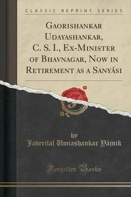 Gaorishankar Udayashankar, C. S. I., Ex-Minister of Bhavnagar, Now in Retirement as a Sanyasi (Classic Reprint) by Javerilal Umiashankar Yajnik