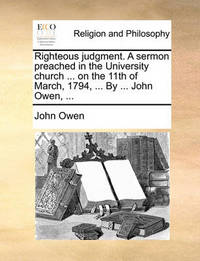 Righteous Judgment. a Sermon Preached in the University Church ... on the 11th of March, 1794, ... by ... John Owen, by John Owen