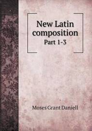 New Latin Composition Part 1-3 by Moses Grant Daniell