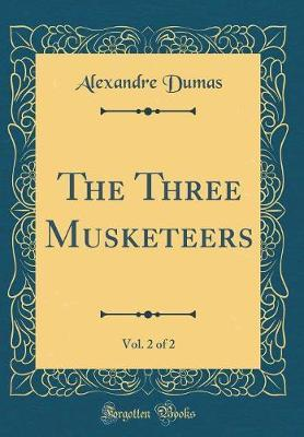 The Three Musketeers, Vol. 2 of 2 (Classic Reprint) by Alexandre Dumas