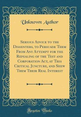 Serious Advice to the Dissenters, to Persuade Them from Any Attempt for the Repealing of the Test and Corporation ACT, at This Critical Juncture, and Shew Them Their Real Interest (Classic Reprint) by Unknown Author