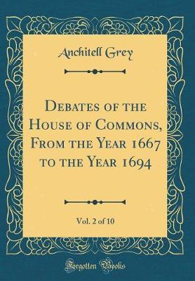 Debates of the House of Commons, from the Year 1667 to the Year 1694, Vol. 2 of 10 (Classic Reprint) by Anchitell Grey