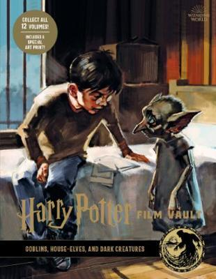 Harry Potter: The Film Vault - Volume 9: Goblins, House-Elves, and Dark Creatures by Jody Revenson
