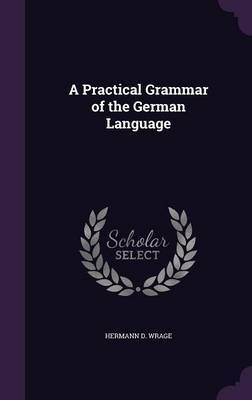 A Practical Grammar of the German Language by Hermann D. Wrage