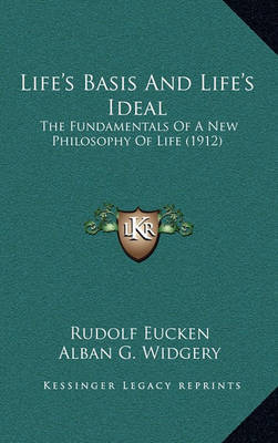 Life's Basis and Life's Ideal: The Fundamentals of a New Philosophy of Life (1912) by Rudolf Eucken