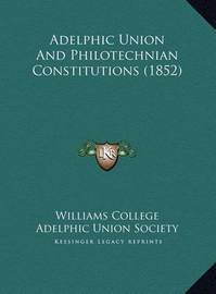 Adelphic Union and Philotechnian Constitutions (1852) Adelphic Union and Philotechnian Constitutions (1852) by Williams College