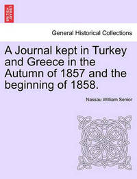 A Journal Kept in Turkey and Greece in the Autumn of 1857 and the Beginning of 1858. by Nassau William Senior