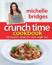 Crunch Time Cookbook: 100 Knockout Recipes for Rapid Weight Loss by Michelle Bridges