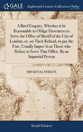 A Brief Enquiry, Whether It Be Reasonable to Oblige Dissenters to Serve the Office of Sheriff of the City of London; Or, on Their Refusal, to Pay the Fine, Usually Impos'd on Those Who Refuse to Serve That Office. by an Impartial Person by Impartial Person image