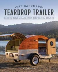 Handmade Teardrop Trailer: Design and Build a Classic Tiny Camper by Matt Berger
