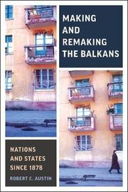 Making and Remaking the Balkans by Robert Clegg Austin