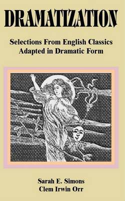 Dramatization: Selections from English Classics Adapted in Dramatic Form by Sarah E. Simons