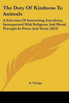 The Duty of Kindness to Animals: A Selection of Interesting Anecdotes, Interspersed with Religious and Moral Precepts in Prose and Verse (1853) by S Vivian