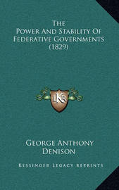 The Power and Stability of Federative Governments (1829) by George Anthony Denison