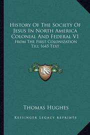 History of the Society of Jesus in North America Colonial and Federal V1: From the First Colonization Till 1645 Text by Thomas Hughes, Msc