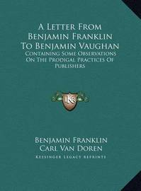 A Letter from Benjamin Franklin to Benjamin Vaughan a Letter from Benjamin Franklin to Benjamin Vaughan: Containing Some Observations on the Prodigal Practices of Pucontaining Some Observations on the Prodigal Practices of Publishers Blishers by Benjamin Franklin