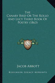 The Canary Bird or the Rollo and Lucy Third Book of Poetry (the Canary Bird or the Rollo and Lucy Third Book of Poetry (1863) 1863) by Jacob Abbott