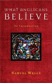 What Anglicans Believe by Samuel Wells