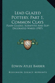 Lead Glazed Pottery, Part 1, Common Clays Lead Glazed Pottery, Part 1, Common Clays: Plain Glazed, Sgraffito and Slip-Decorated Wares (1907) Plain Glazed, Sgraffito and Slip-Decorated Wares (1907) by Edwin Atlee Barber