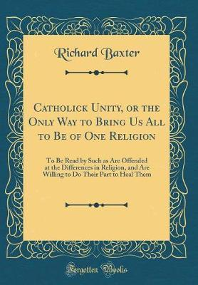 Catholick Unity, or the Only Way to Bring Us All to Be of One Religion by Richard Baxter
