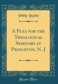 A Plea for the Theological Seminary at Princeton, N. J (Classic Reprint) by Philip Lindsly image