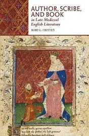 Author, Scribe, and Book in Late Medieval English Literature by Rory G. Critten