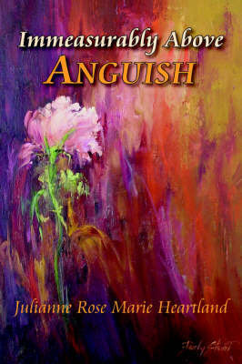 Immeasurably Above Anguish by Julianne , Rose Marie Heartland