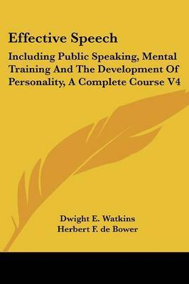 Effective Speech: Including Public Speaking, Mental Training and the Development of Personality, a Complete Course V4 by Dwight Everett Watkins