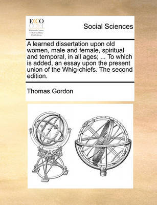 A Learned Dissertation Upon Old Women, Male and Female, Spiritual and Temporal, in All Ages; ... to Which Is Added, an Essay Upon the Present Union of the Whig-Chiefs. the Second Edition. by Thomas Gordon