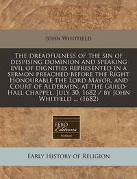 The Dreadfulness of the Sin of Despising Dominion and Speaking Evil of Dignities Represented in a Sermon Preached Before the Right Honourable the Lord Mayor, and Court of Aldermen, at the Guild-Hall Chappel, July 30, 1682 / By John Whitfeld ... (1682) by John Whitfield