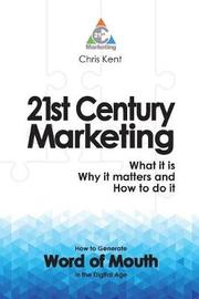21st Century Marketing: What it is, Why it Matters and How to Do it by Chris Kent