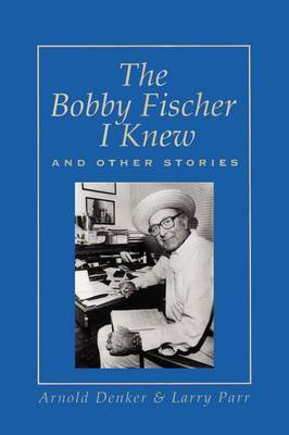 The Bobby Fischer I Knew and Other Stories by Arnold Denker