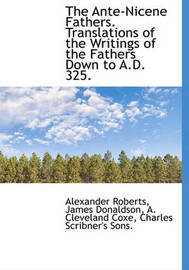 The Ante-Nicene Fathers. Translations of the Writings of the Fathers Down to A.D. 325. by James Donaldson