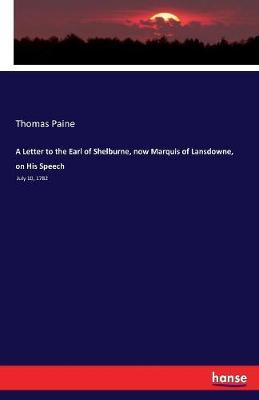 A Letter to the Earl of Shelburne, Now Marquis of Lansdowne, on His Speech by Thomas Paine