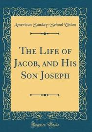 The Life of Jacob, and His Son Joseph (Classic Reprint) by American Sunday School Union image