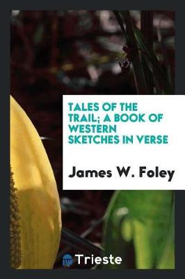 Tales of the Trail; A Book of Western Sketches in Verse by James W. Foley image