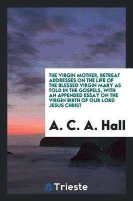 The Virgin Mother, Retreat Addresses on the Life of the Blessed Virgin Mary as Told in the Gospels, with an Appended Essay on the Virgin Birth of Our Lord Jesus Christ by A. C. a. Hall