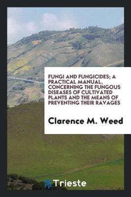 Fungi and Fungicides; A Practical Manual, Concerning the Fungous Diseases of Cultivated Plants and the Means of Preventing Their Ravages by Clarence M. Weed